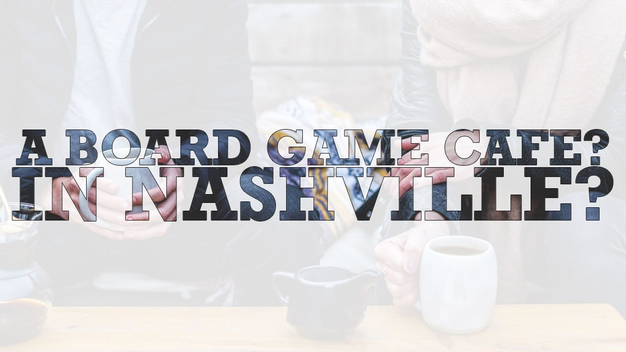 A Board Game Cafe? In Nashville?