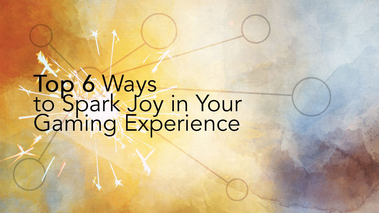 Top 6 Ways to Spark Joy in Your Gaming Experience header